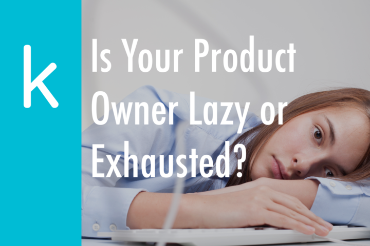 Is Your Product Owner Lazy or Exhausted?